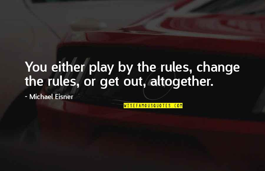 Eisner Quotes By Michael Eisner: You either play by the rules, change the