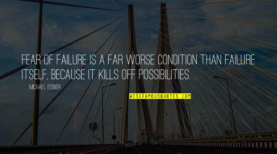 Eisner Quotes By Michael Eisner: Fear of failure is a far worse condition