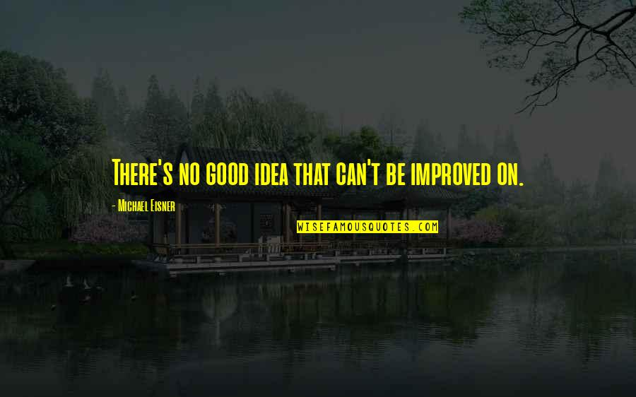 Eisner Quotes By Michael Eisner: There's no good idea that can't be improved