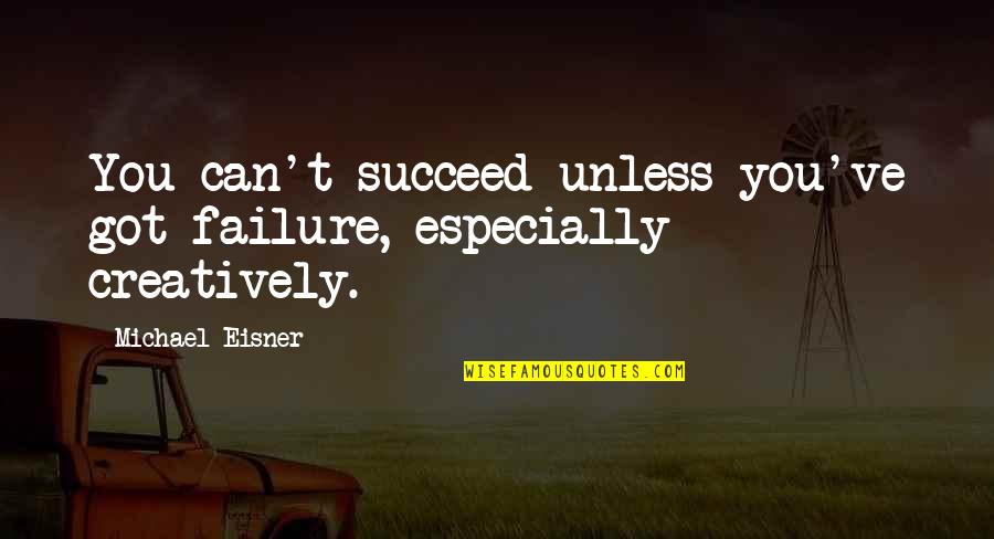 Eisner Quotes By Michael Eisner: You can't succeed unless you've got failure, especially
