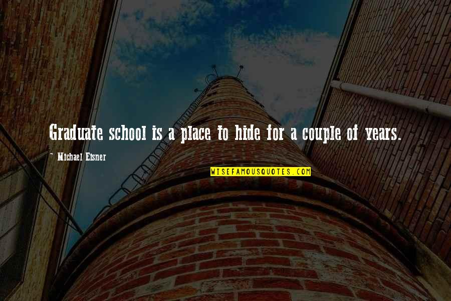 Eisner Quotes By Michael Eisner: Graduate school is a place to hide for