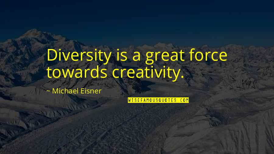 Eisner Quotes By Michael Eisner: Diversity is a great force towards creativity.