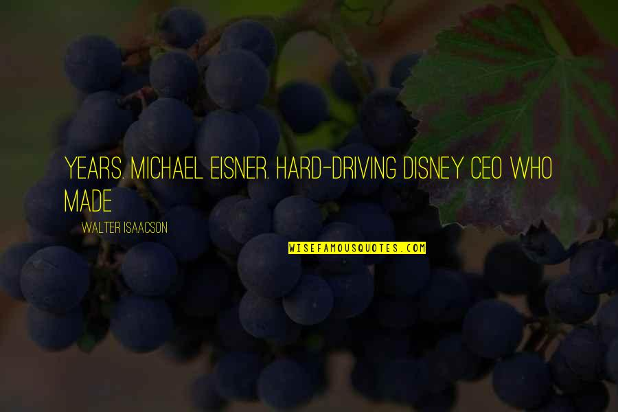 Eisner Quotes By Walter Isaacson: years. MICHAEL EISNER. Hard-driving Disney CEO who made