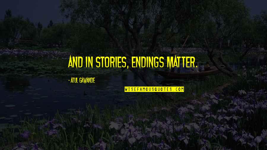 Ej Dimera Quotes By Atul Gawande: And in stories, endings matter.