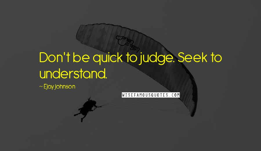 EJay Johnson quotes: Don't be quick to judge. Seek to understand.