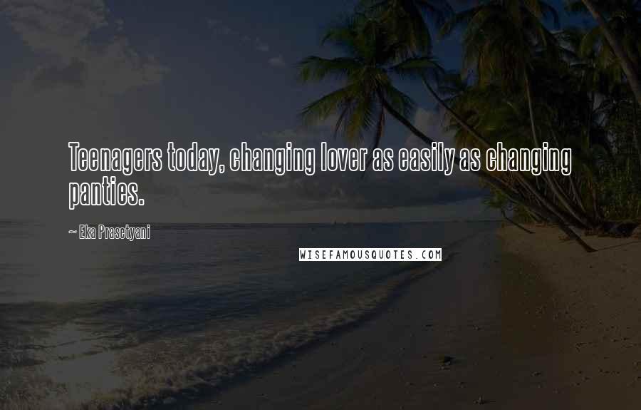 Eka Prasetyani quotes: Teenagers today, changing lover as easily as changing panties.