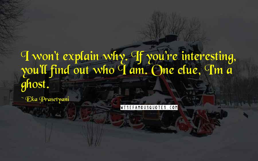 Eka Prasetyani quotes: I won't explain why. If you're interesting, you'll find out who I am. One clue, I'm a ghost.