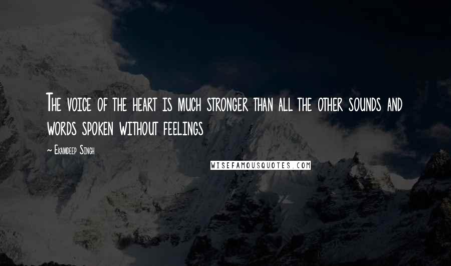 Ekamdeep Singh quotes: The voice of the heart is much stronger than all the other sounds and words spoken without feelings