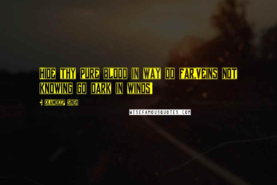 Ekamdeep Singh quotes: Hide thy pure blood in way do far,Veins not knowing go dark in winds!