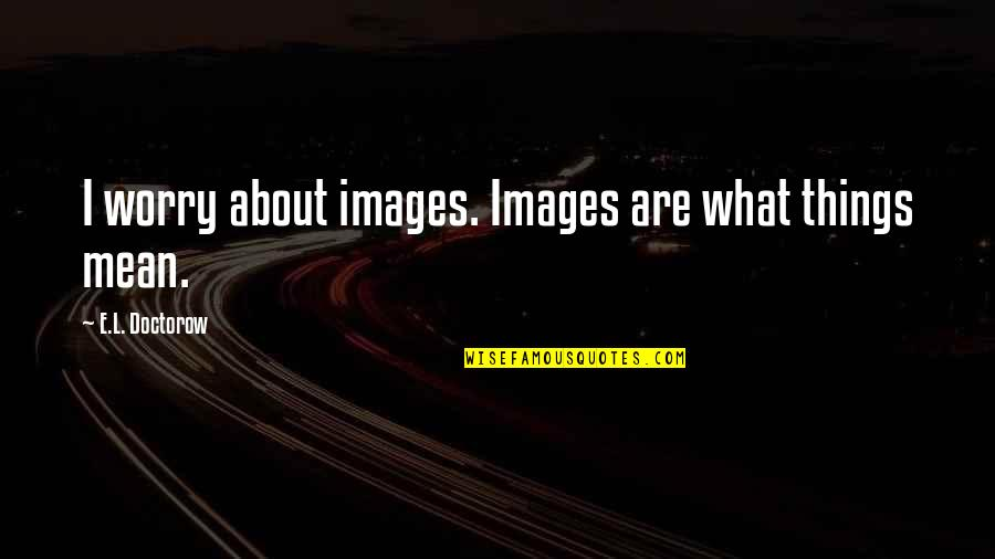 El Contador Quotes By E.L. Doctorow: I worry about images. Images are what things