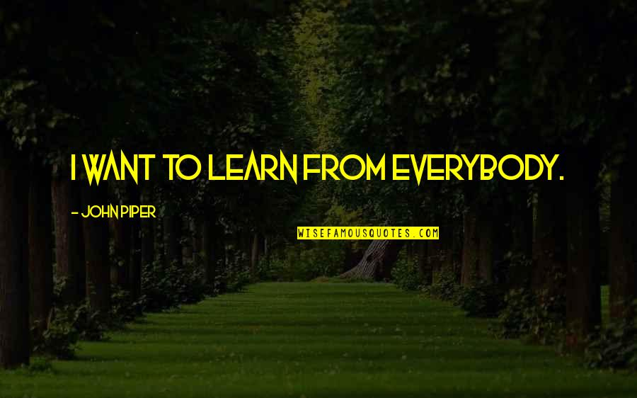 El Contador Quotes By John Piper: I want to learn from everybody.