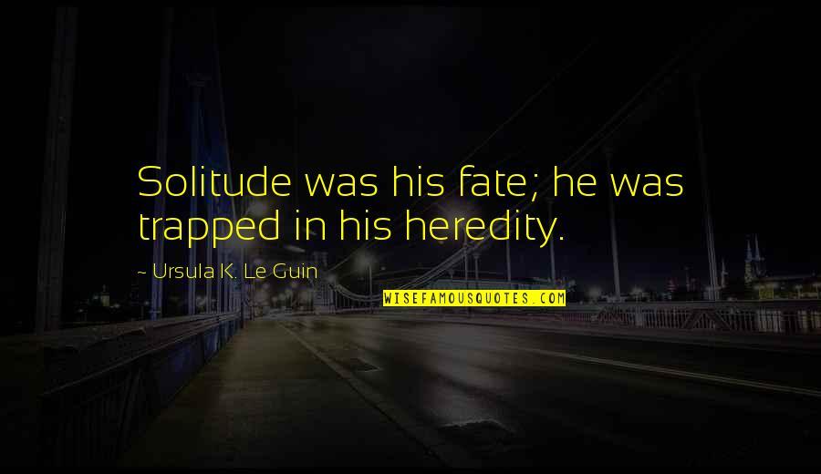 El Contador Quotes By Ursula K. Le Guin: Solitude was his fate; he was trapped in