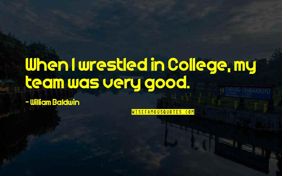El Contador Quotes By William Baldwin: When I wrestled in College, my team was