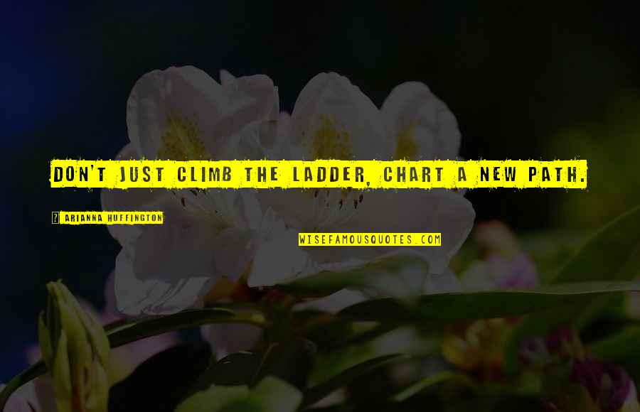 El Exorcista Quotes By Arianna Huffington: Don't just climb the ladder, chart a new
