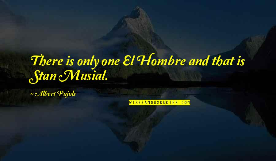 El Hombre Quotes By Albert Pujols: There is only one El Hombre and that