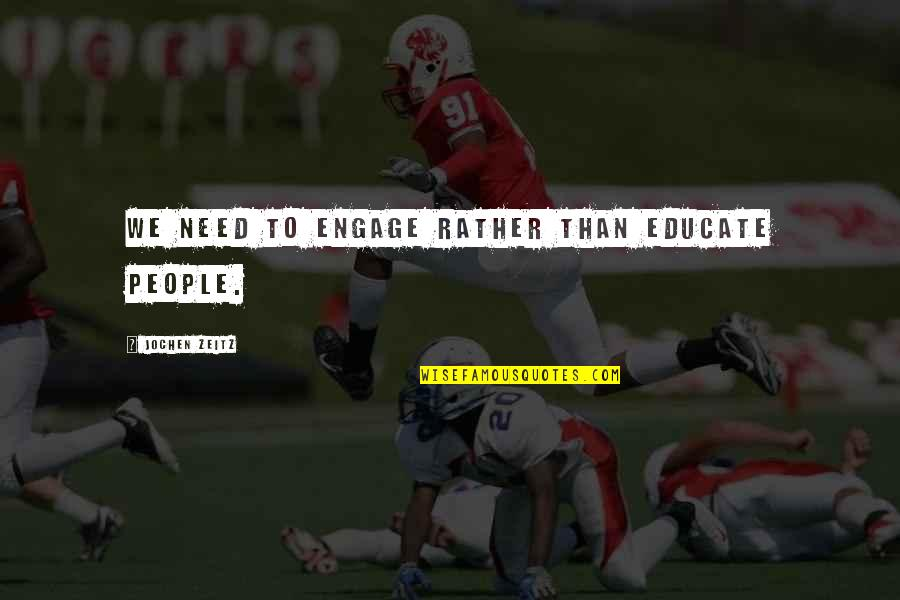 El Hombre Quotes By Jochen Zeitz: We need to engage rather than educate people.