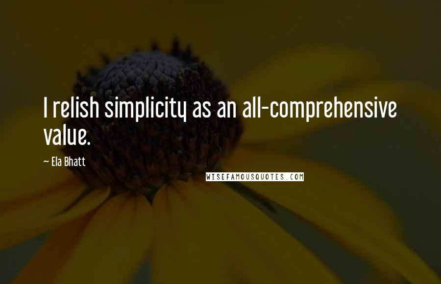 Ela Bhatt quotes: I relish simplicity as an all-comprehensive value.