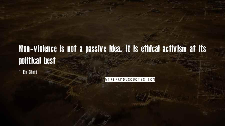 Ela Bhatt quotes: Non-violence is not a passive idea. It is ethical activism at its political best