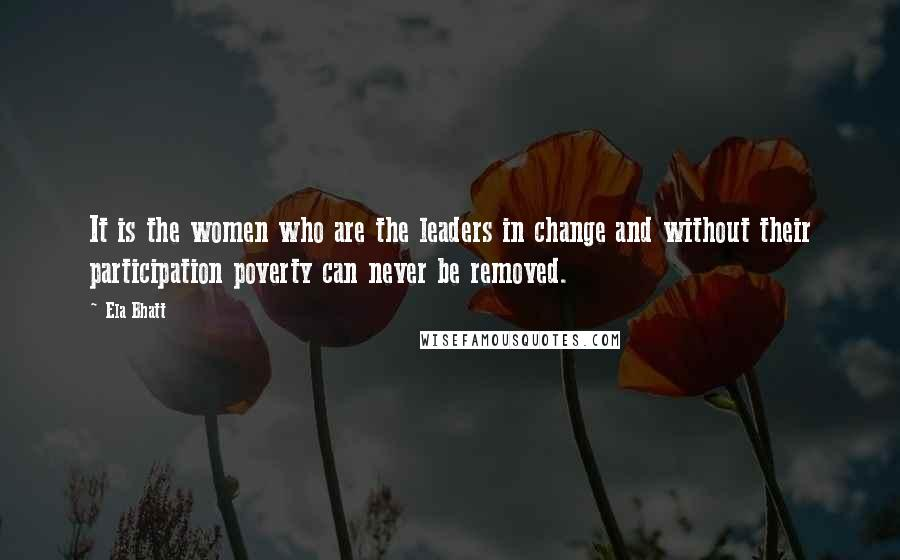 Ela Bhatt quotes: It is the women who are the leaders in change and without their participation poverty can never be removed.