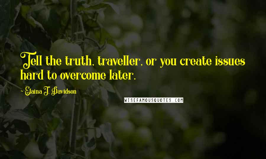 Elaina J. Davidson quotes: Tell the truth, traveller, or you create issues hard to overcome later.