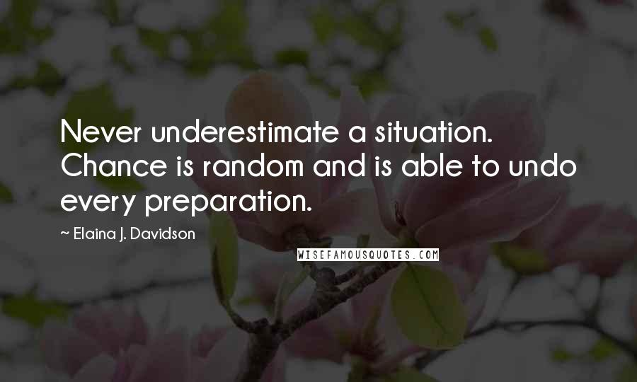 Elaina J. Davidson quotes: Never underestimate a situation. Chance is random and is able to undo every preparation.