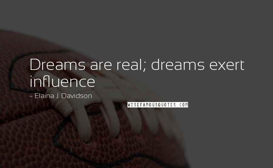 Elaina J. Davidson quotes: Dreams are real; dreams exert influence