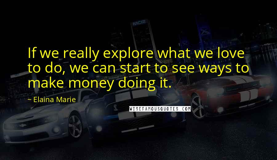 Elaina Marie quotes: If we really explore what we love to do, we can start to see ways to make money doing it.