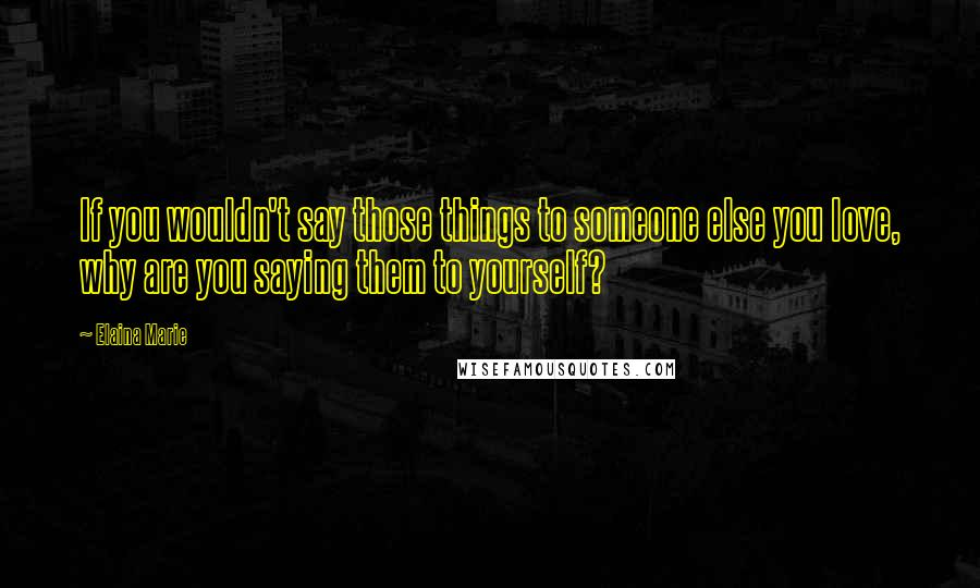 Elaina Marie quotes: If you wouldn't say those things to someone else you love, why are you saying them to yourself?