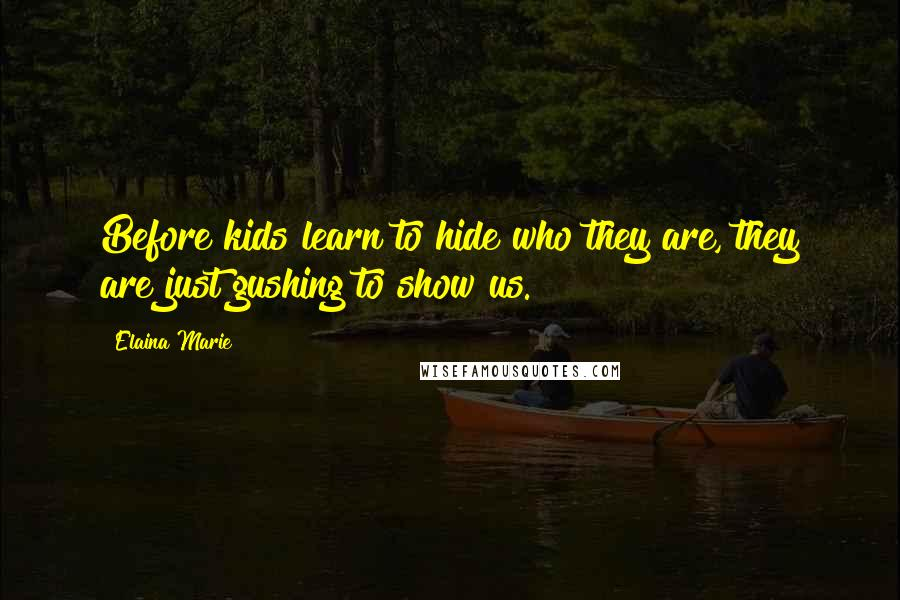 Elaina Marie quotes: Before kids learn to hide who they are, they are just gushing to show us.