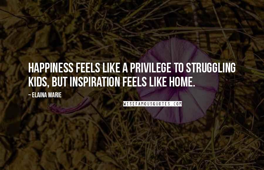 Elaina Marie quotes: Happiness feels like a privilege to struggling kids, but inspiration feels like home.