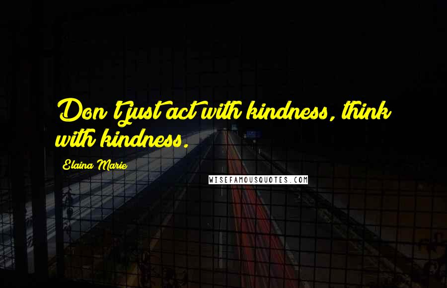 Elaina Marie quotes: Don't just act with kindness, think with kindness.