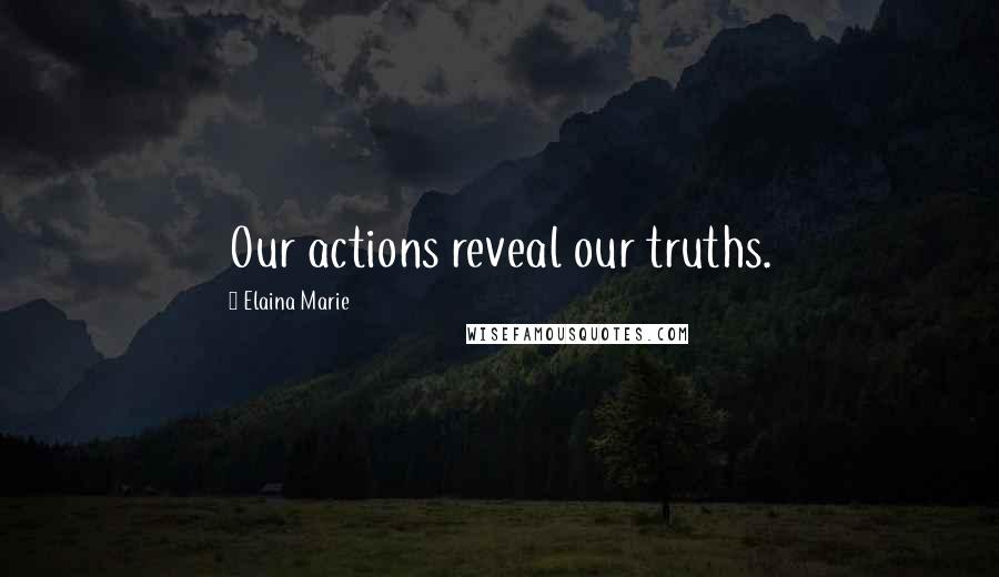 Elaina Marie quotes: Our actions reveal our truths.