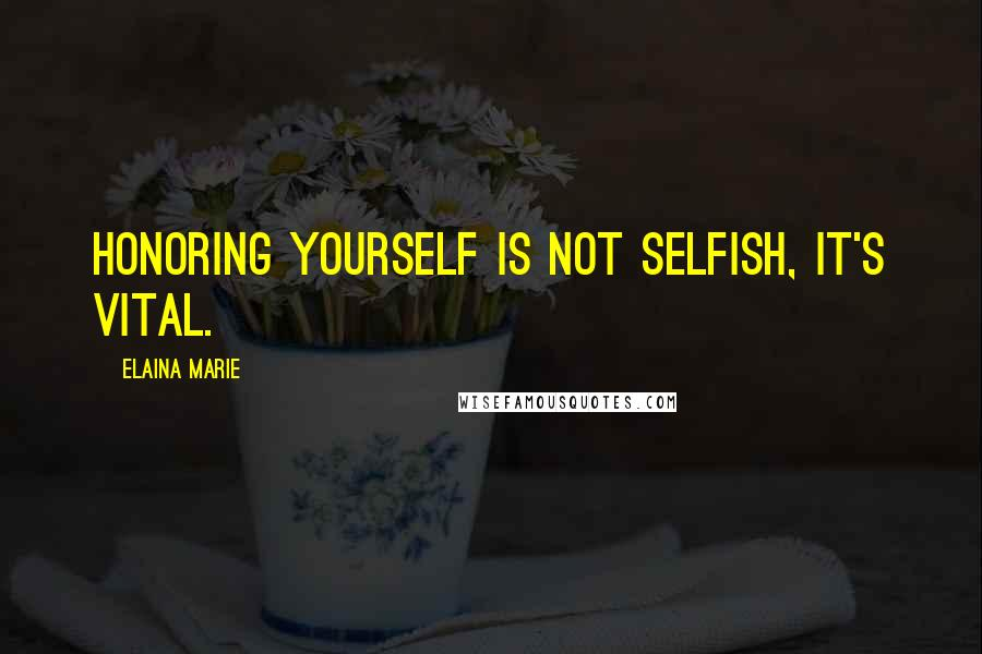 Elaina Marie quotes: Honoring yourself is not selfish, it's vital.