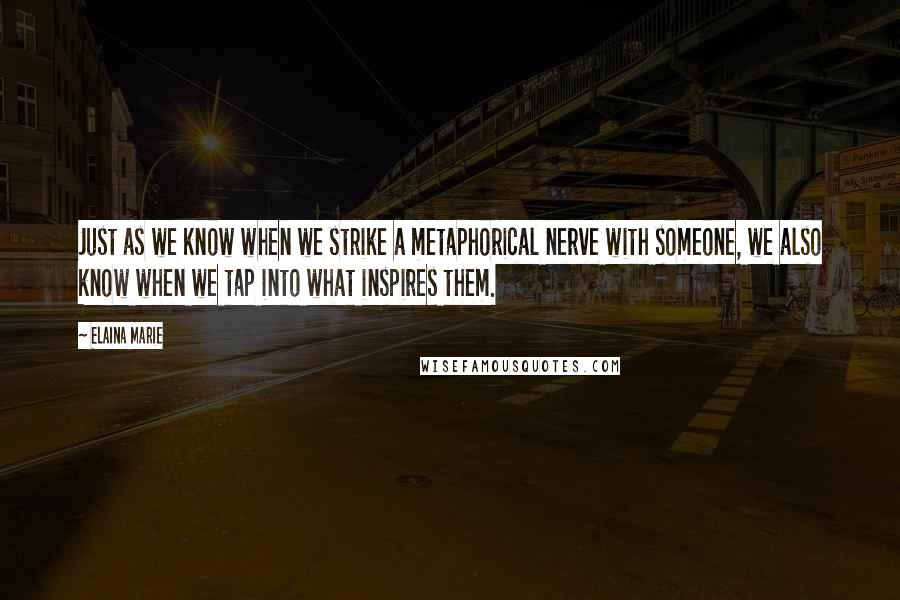 Elaina Marie quotes: Just as we know when we strike a metaphorical nerve with someone, we also know when we tap into what inspires them.