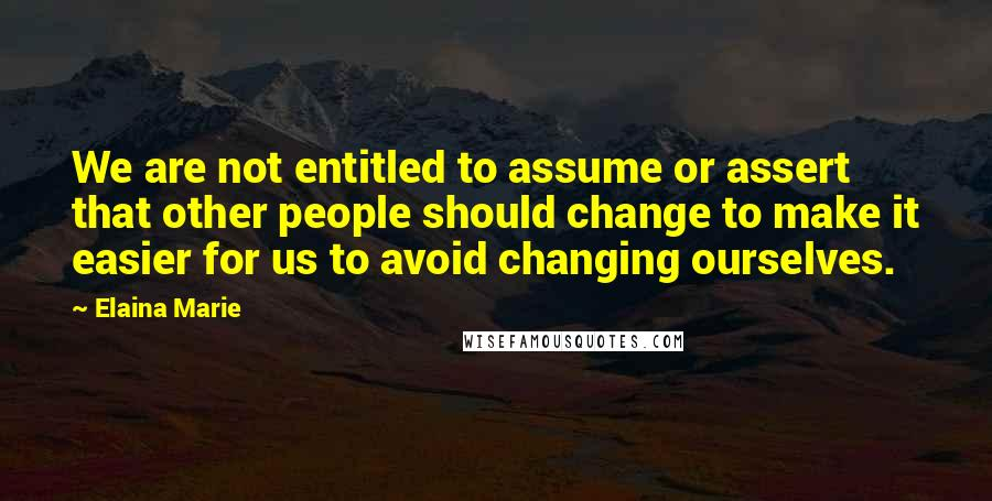 Elaina Marie quotes: We are not entitled to assume or assert that other people should change to make it easier for us to avoid changing ourselves.