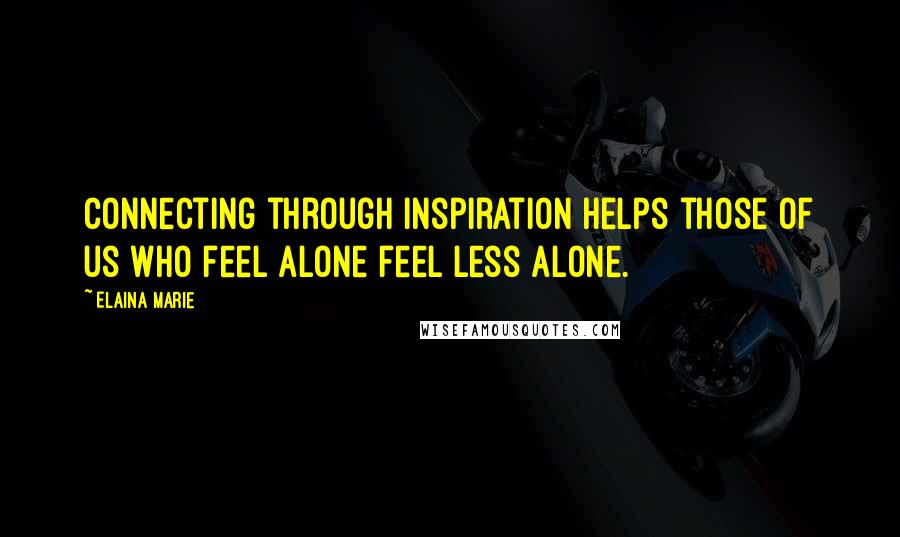 Elaina Marie quotes: Connecting through inspiration helps those of us who feel alone feel less alone.