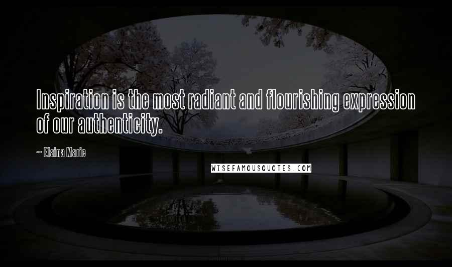 Elaina Marie quotes: Inspiration is the most radiant and flourishing expression of our authenticity.