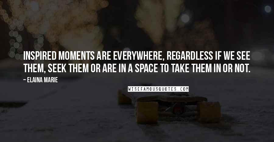Elaina Marie quotes: Inspired moments are everywhere, regardless if we see them, seek them or are in a space to take them in or not.