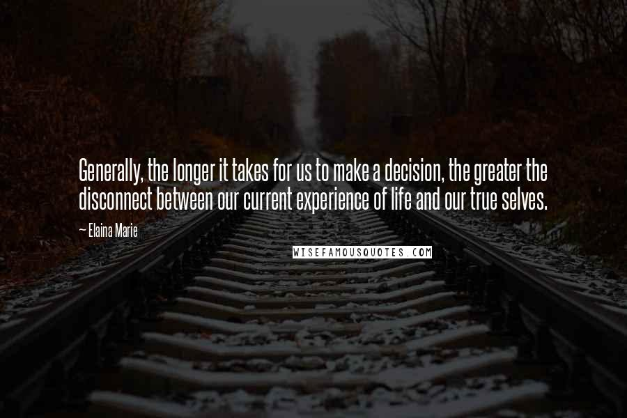 Elaina Marie quotes: Generally, the longer it takes for us to make a decision, the greater the disconnect between our current experience of life and our true selves.