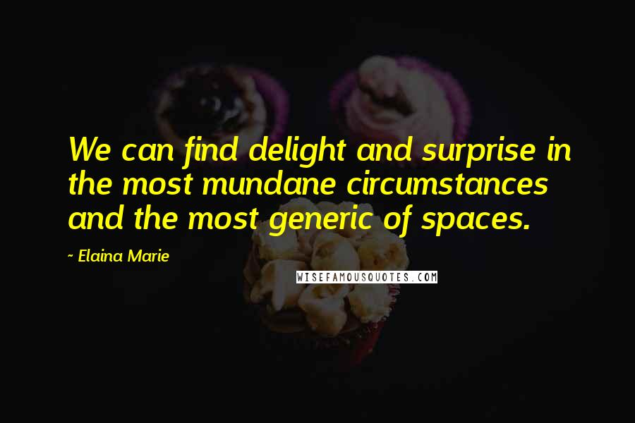 Elaina Marie quotes: We can find delight and surprise in the most mundane circumstances and the most generic of spaces.