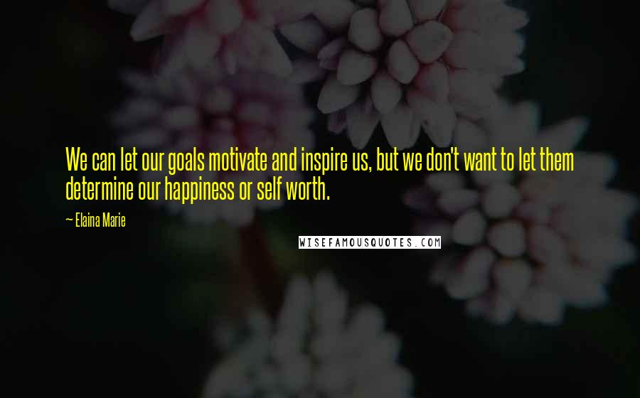 Elaina Marie quotes: We can let our goals motivate and inspire us, but we don't want to let them determine our happiness or self worth.