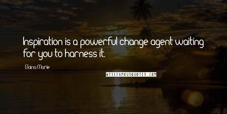 Elaina Marie quotes: Inspiration is a powerful change agent waiting for you to harness it.