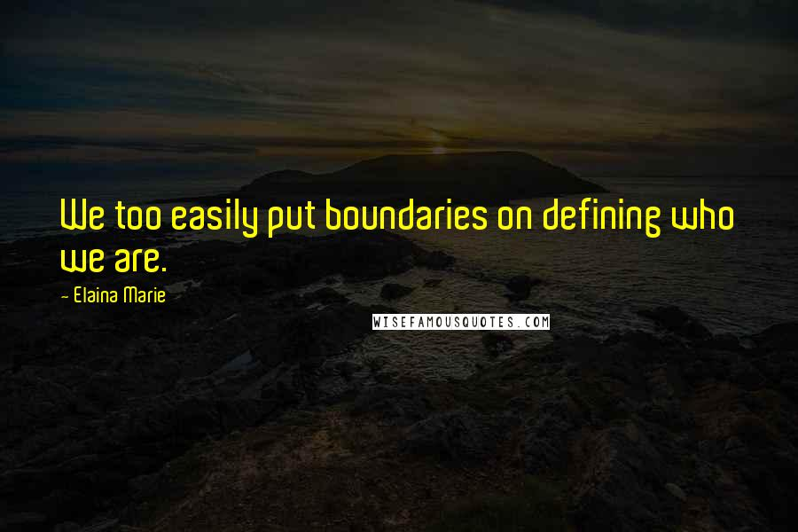 Elaina Marie quotes: We too easily put boundaries on defining who we are.