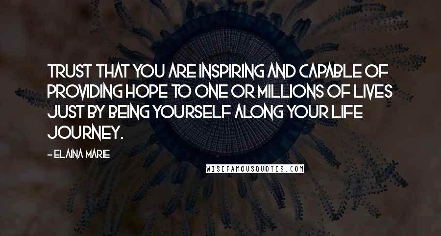 Elaina Marie quotes: Trust that you are inspiring and capable of providing hope to one or millions of lives just by being yourself along your life journey.