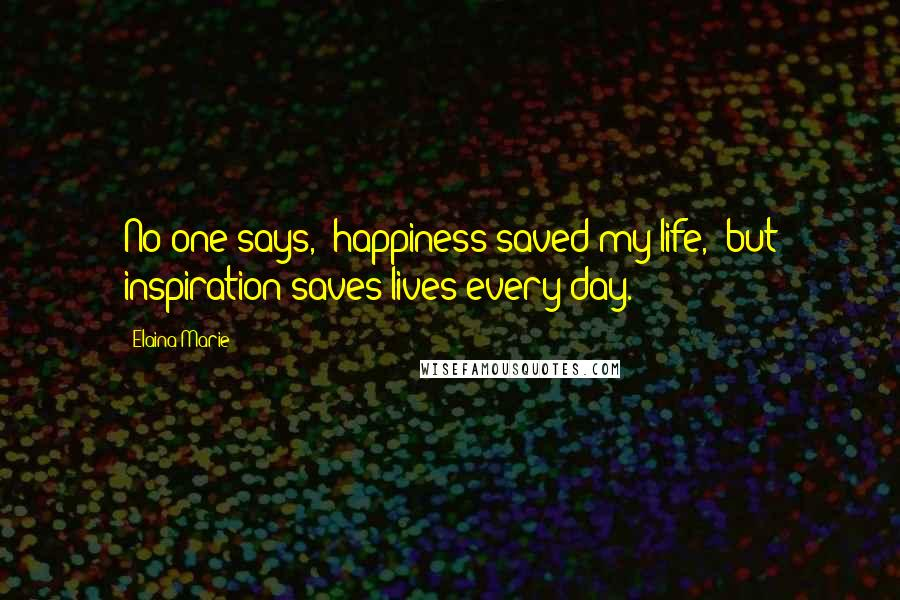 Elaina Marie quotes: No one says, 'happiness saved my life,' but inspiration saves lives every day.