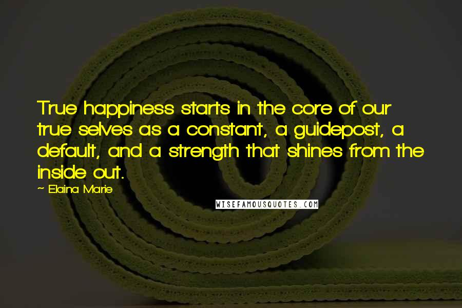 Elaina Marie quotes: True happiness starts in the core of our true selves as a constant, a guidepost, a default, and a strength that shines from the inside out.
