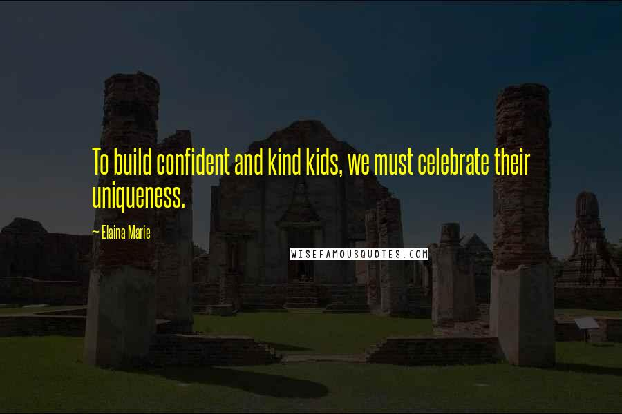 Elaina Marie quotes: To build confident and kind kids, we must celebrate their uniqueness.