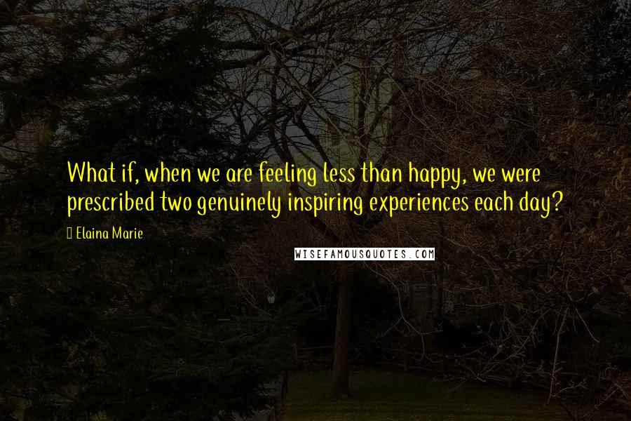 Elaina Marie quotes: What if, when we are feeling less than happy, we were prescribed two genuinely inspiring experiences each day?