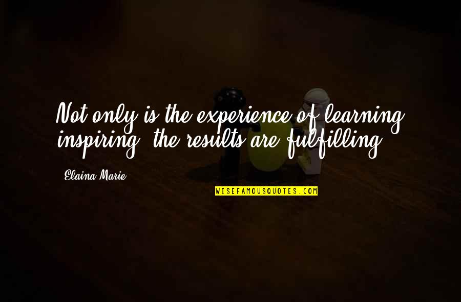Elaina Quotes By Elaina Marie: Not only is the experience of learning inspiring,