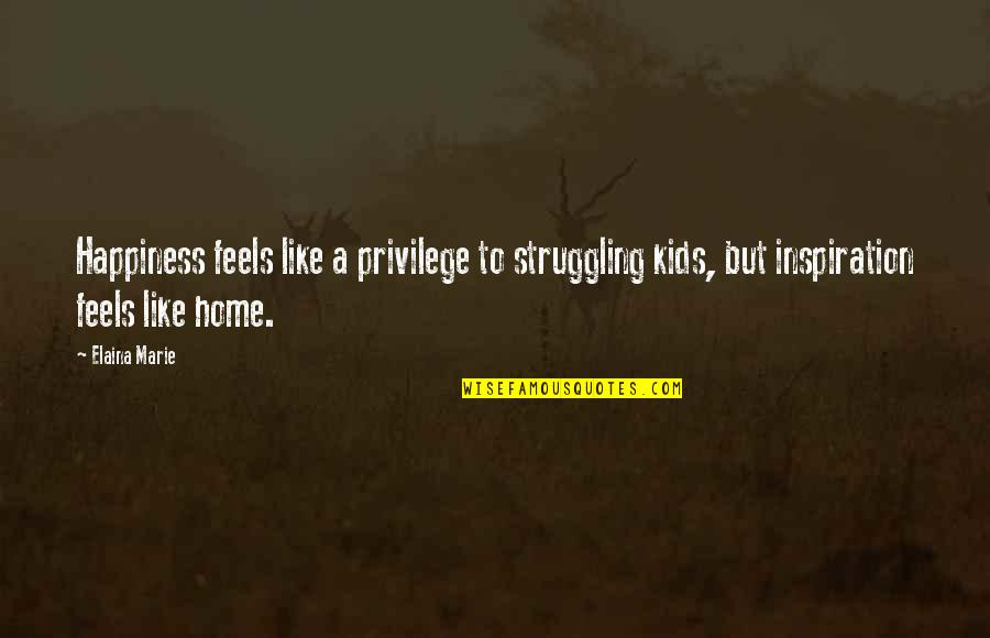 Elaina Quotes By Elaina Marie: Happiness feels like a privilege to struggling kids,